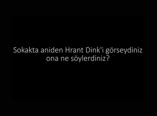 Sokakta aniden Hrant Dink'i görseydiniz ona ne söylerdiniz?